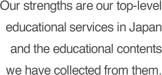 Our strengths are our top-level educational services in Japan and the educational contents we have collected from them.